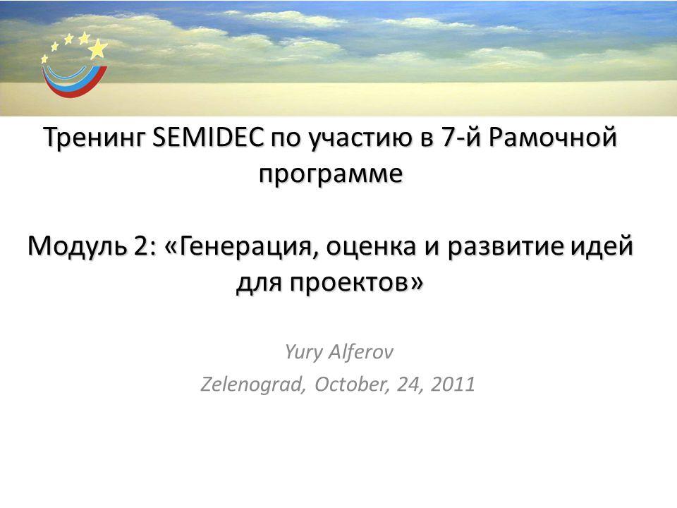 Тренинг SEMIDEC по участию в 7-й Рамочной программе Модуль 2: «Генерация, оценка и развитие идей для проектов» Yury Alferov Zelenograd, October, 24, 2011