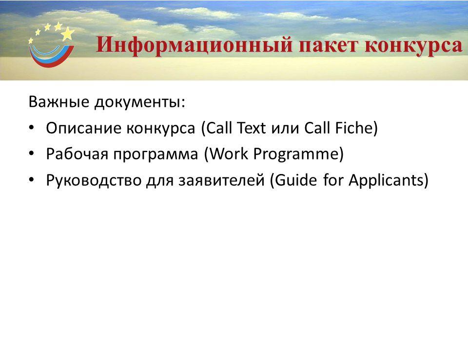 Информационный пакет конкурса Важные документы: Описание конкурса (Call Text или Call Fiche) Рабочая программа (Work Programme) Руководство для заявителей (Guide for Applicants)