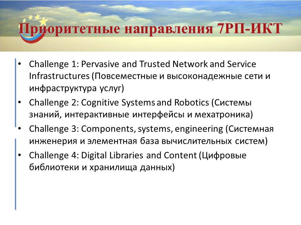 Приоритетные направления 7РП-ИКТ Challenge 1: Pervasive and Trusted Network and Service Infrastructures (Повсеместные и высоконадежные сети и инфраструктура услуг) Challenge 2: Cognitive Systems and Robotics (Системы знаний, интерактивные интерфейсы и мехатроника) Challenge 3: Components, systems, engineering (Системная инженерия и элементная база вычислительных систем) Challenge 4: Digital Libraries and Content (Цифровые библиотеки и хранилища данных)
