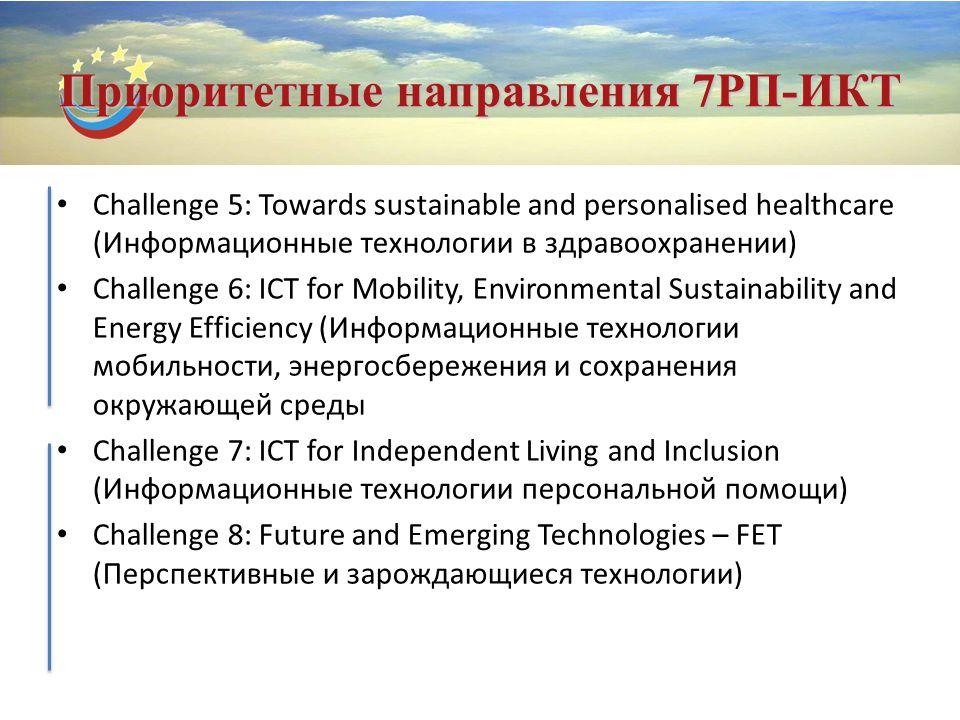 Приоритетные направления 7РП-ИКТ Challenge 5: Towards sustainable and personalised healthcare (Информационные технологии в здравоохранении) Challenge 6: ICT for Mobility, Environmental Sustainability and Energy Efficiency (Информационные технологии мобильности, энергосбережения и сохранения окружающей среды Challenge 7: ICT for Independent Living and Inclusion (Информационные технологии персональной помощи) Challenge 8: Future and Emerging Technologies – FET (Перспективные и зарождающиеся технологии)