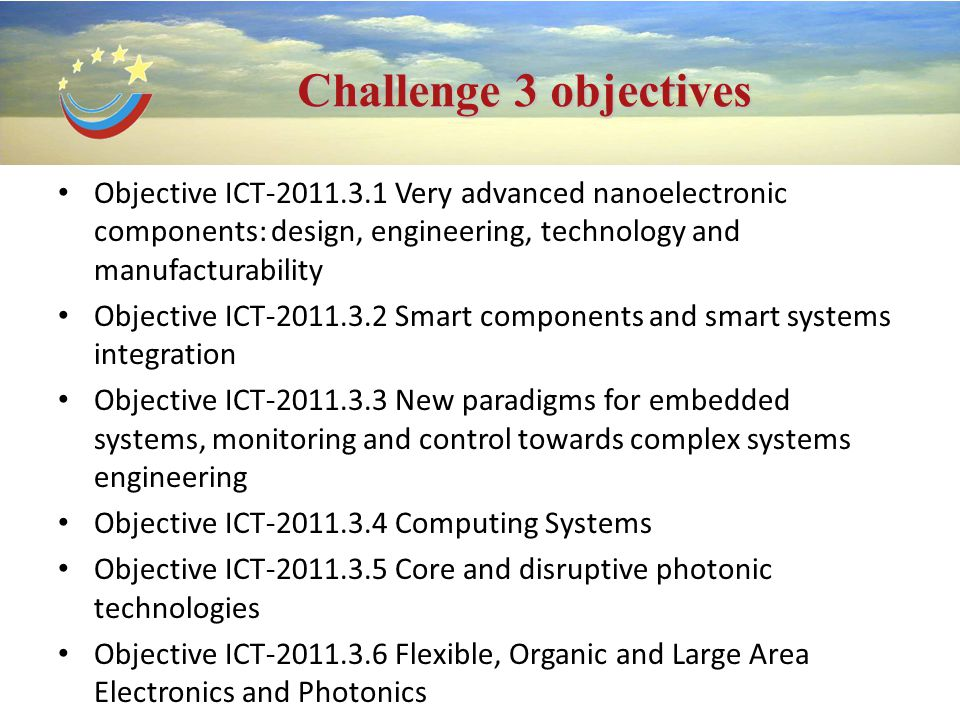 Challenge 3 objectives Objective ICT-2011.3.1 Very advanced nanoelectronic components: design, engineering, technology and manufacturability Objective ICT-2011.3.2 Smart components and smart systems integration Objective ICT-2011.3.3 New paradigms for embedded systems, monitoring and control towards complex systems engineering Objective ICT-2011.3.4 Computing Systems Objective ICT-2011.3.5 Core and disruptive photonic technologies Objective ICT-2011.3.6 Flexible, Organic and Large Area Electronics and Photonics