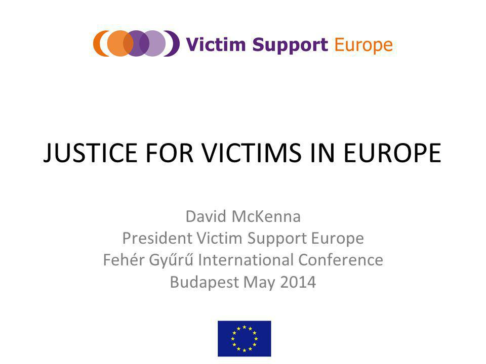 JUSTICE FOR VICTIMS IN EUROPE David McKenna President Victim Support Europe Fehér Gyűrű International Conference Budapest May 2014