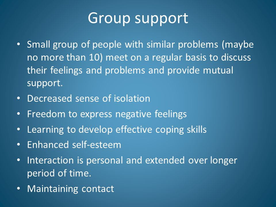 Group support Small group of people with similar problems (maybe no more than 10) meet on a regular basis to discuss their feelings and problems and provide mutual support.