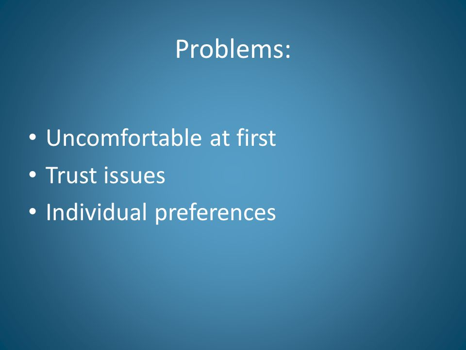Problems: Uncomfortable at first Trust issues Individual preferences