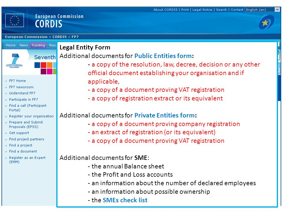 Legal Entity Form Additional documents for Public Entities form: - a copy of the resolution, law, decree, decision or any other official document establishing your organisation and if applicable, - a copy of a document proving VAT registration - a copy of registration extract or its equivalent Additional documents for Private Entities form: - a copy of a document proving company registration - an extract of registration (or its equivalent) - a copy of a document proving VAT registration Additional documents for SME: - the annual Balance sheet - the Profit and Loss accounts - an information about the number of declared employees - an information about possible ownership - the SMEs check list
