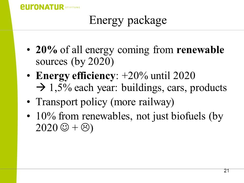 21 Energy package 20% of all energy coming from renewable sources (by 2020) Energy efficiency: +20% until 2020  1,5% each year: buildings, cars, products Transport policy (more railway) 10% from renewables, not just biofuels (by 2020 +  )