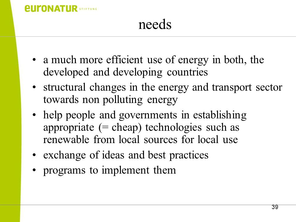 39 needs a much more efficient use of energy in both, the developed and developing countries structural changes in the energy and transport sector towards non polluting energy help people and governments in establishing appropriate (= cheap) technologies such as renewable from local sources for local use exchange of ideas and best practices programs to implement them