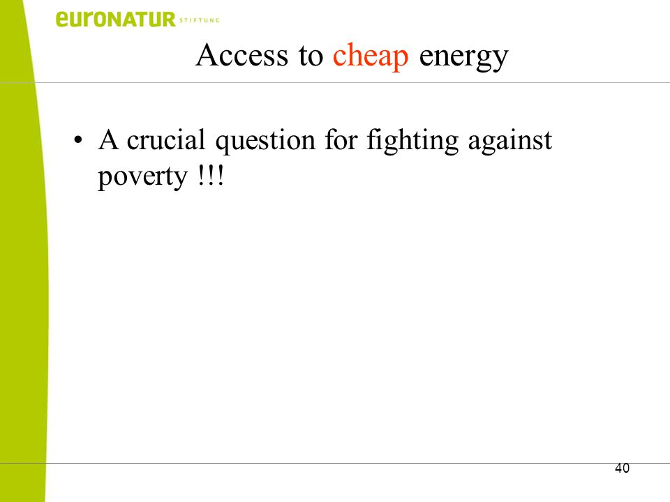 40 Access to cheap energy A crucial question for fighting against poverty !!!