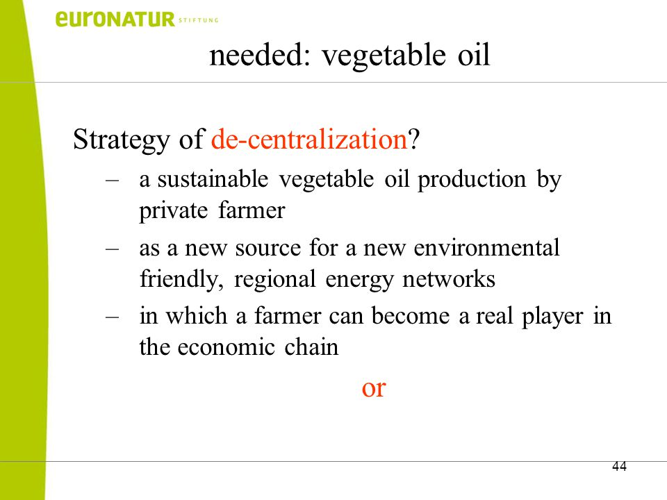 44 needed: vegetable oil Strategy of de-centralization.