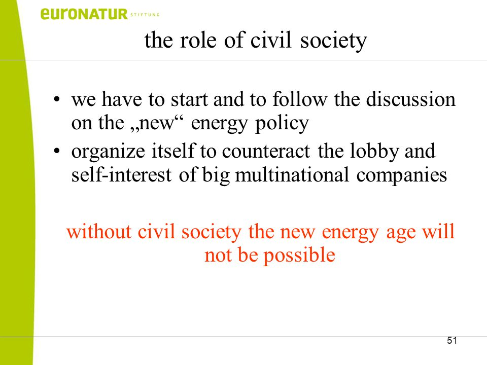 "51 the role of civil society we have to start and to follow the discussion on the ""new energy policy organize itself to counteract the lobby and self-interest of big multinational companies without civil society the new energy age will not be possible"