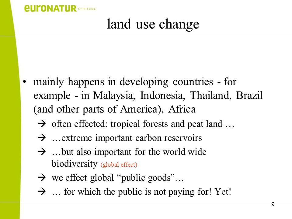 9 land use change mainly happens in developing countries - for example - in Malaysia, Indonesia, Thailand, Brazil (and other parts of America), Africa  often effected: tropical forests and peat land …  …extreme important carbon reservoirs  …but also important for the world wide biodiversity (global effect)  we effect global public goods …  … for which the public is not paying for.