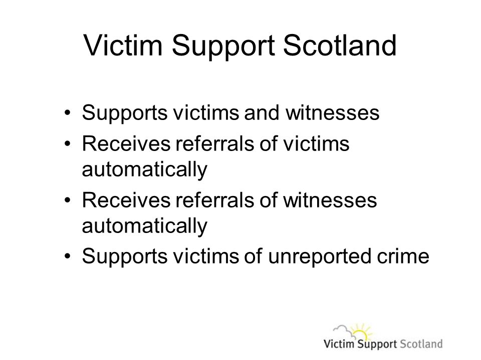 Victim Support Scotland Supports victims and witnesses Receives referrals of victims automatically Receives referrals of witnesses automatically Supports victims of unreported crime