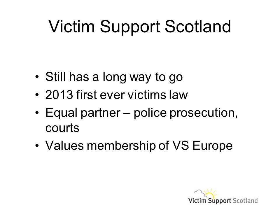Victim Support Scotland Still has a long way to go 2013 first ever victims law Equal partner – police prosecution, courts Values membership of VS Europe