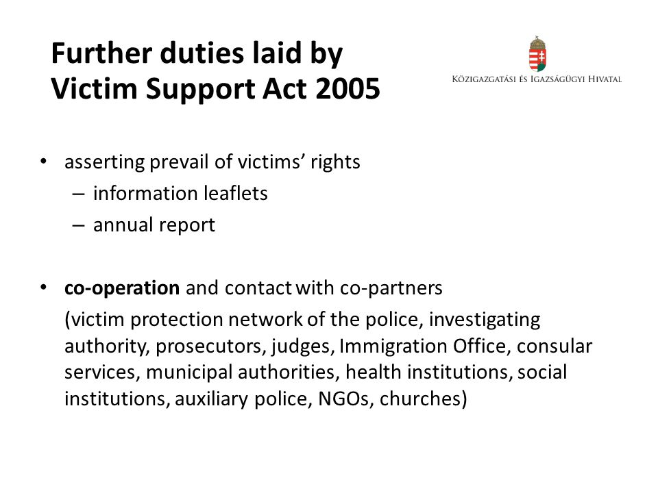 Further duties laid by Victim Support Act 2005 asserting prevail of victims' rights – information leaflets – annual report co-operation and contact with co-partners (victim protection network of the police, investigating authority, prosecutors, judges, Immigration Office, consular services, municipal authorities, health institutions, social institutions, auxiliary police, NGOs, churches)