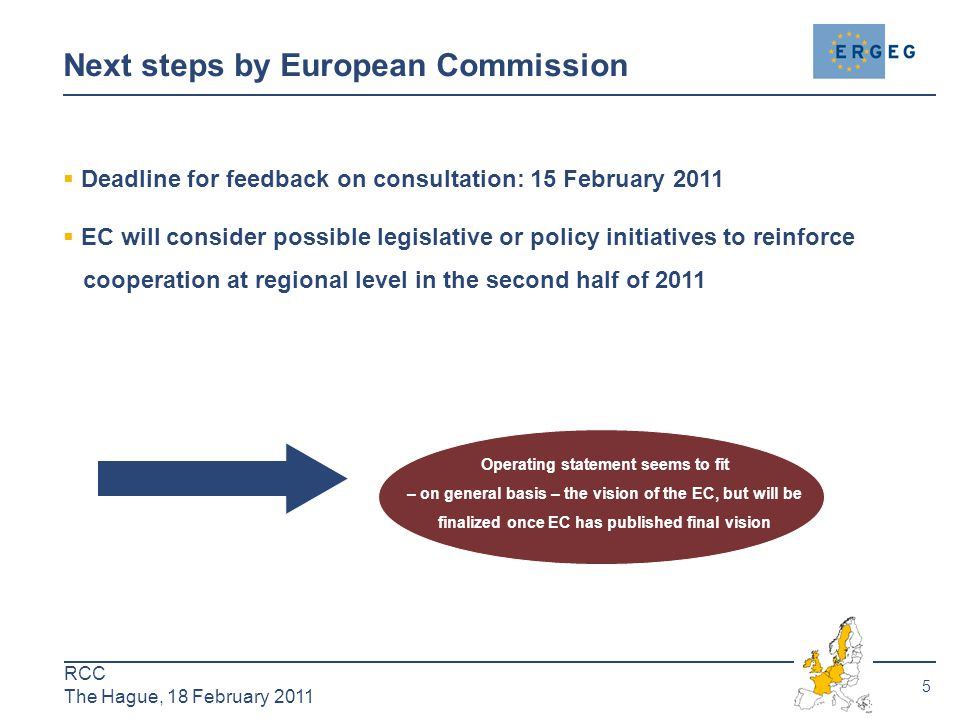 5 RCC The Hague, 18 February 2011 Next steps by European Commission  Deadline for feedback on consultation: 15 February 2011  EC will consider possible legislative or policy initiatives to reinforce cooperation at regional level in the second half of 2011 Operating statement seems to fit – on general basis – the vision of the EC, but will be finalized once EC has published final vision