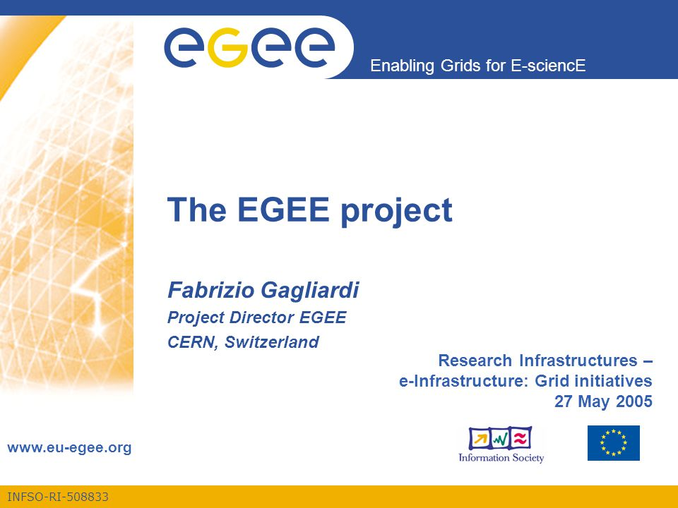 INFSO-RI-508833 Enabling Grids for E-sciencE www.eu-egee.org The EGEE project Fabrizio Gagliardi Project Director EGEE CERN, Switzerland Research Infrastructures – e-Infrastructure: Grid initiatives 27 May 2005