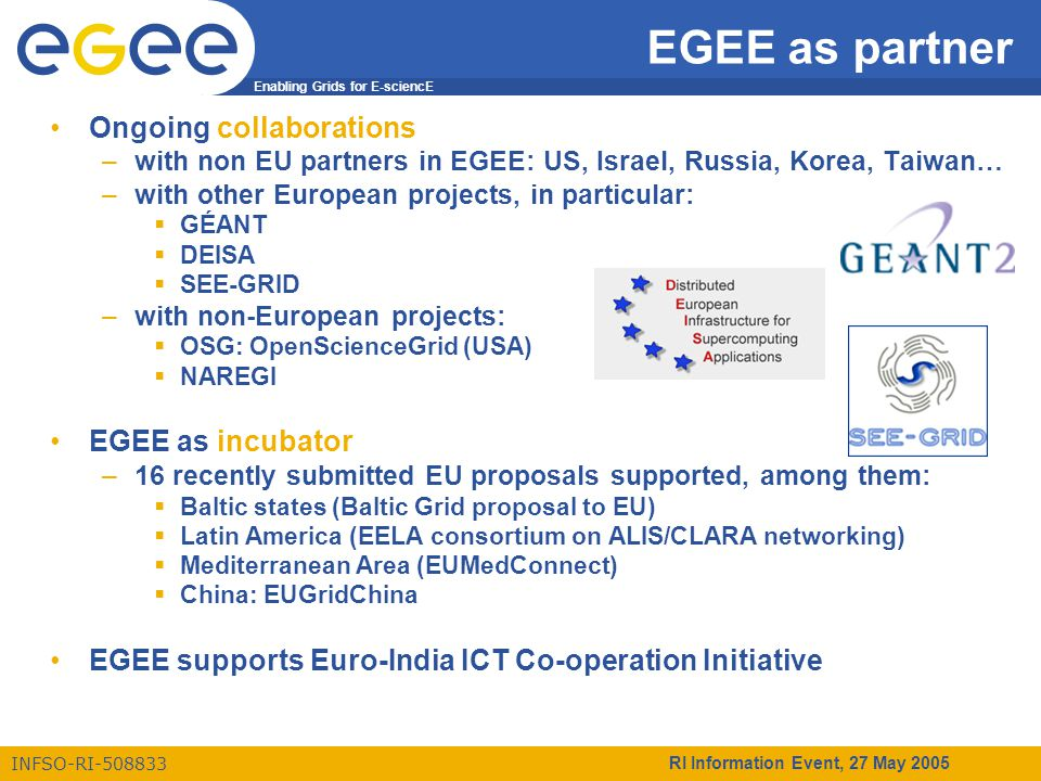 Enabling Grids for E-sciencE INFSO-RI-508833 RI Information Event, 27 May 2005 Conclusions From 1st EGEE EU Review in February 2005: – The reviewers found the overall performance of the project very good. – … remarkable achievement to set up this consortium, to realize appropriate structures to provide the necessary leadership, and to cope with changing requirements. Europe is strong in the development of e-Infrastructure also thanks to the initial success of EGEE  continue and reinforce this development in EGEE Phase II Applications are already benefiting from Grid technologies  more applications to come in Phase II Collaboration across national and international programmes is very important  will be continued and extended in Phase II