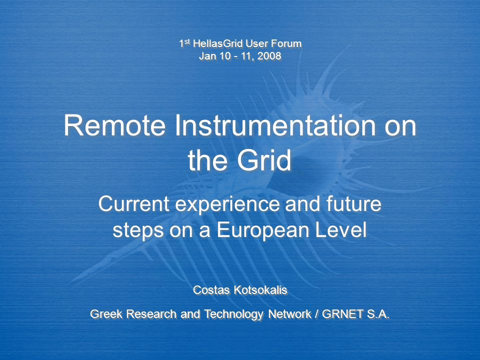 Remote Instrumentation on the Grid Current experience and future steps on a European Level 1 st HellasGrid User Forum Jan 10 - 11, 2008 1 st HellasGrid User Forum Jan 10 - 11, 2008 Costas Kotsokalis Greek Research and Technology Network / GRNET S.A.