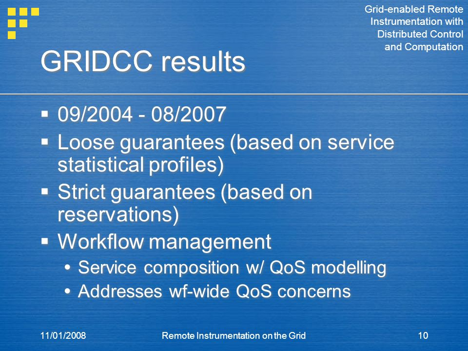 11/01/2008Remote Instrumentation on the Grid10 GRIDCC results  09/2004 - 08/2007  Loose guarantees (based on service statistical profiles)  Strict guarantees (based on reservations)  Workflow management  Service composition w/ QoS modelling  Addresses wf-wide QoS concerns  09/2004 - 08/2007  Loose guarantees (based on service statistical profiles)  Strict guarantees (based on reservations)  Workflow management  Service composition w/ QoS modelling  Addresses wf-wide QoS concerns Grid-enabled Remote Instrumentation with Distributed Control and Computation