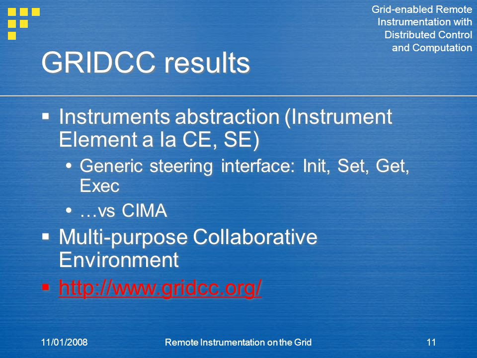 11/01/2008Remote Instrumentation on the Grid11 GRIDCC results  Instruments abstraction (Instrument Element a la CE, SE)  Generic steering interface: Init, Set, Get, Exec  …vs CIMA  Multi-purpose Collaborative Environment  http://www.gridcc.org/  Instruments abstraction (Instrument Element a la CE, SE)  Generic steering interface: Init, Set, Get, Exec  …vs CIMA  Multi-purpose Collaborative Environment  http://www.gridcc.org/ Grid-enabled Remote Instrumentation with Distributed Control and Computation