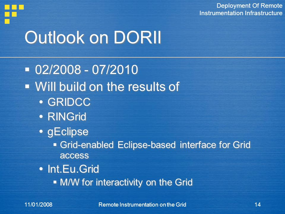 11/01/2008Remote Instrumentation on the Grid14 Outlook on DORII  02/2008 - 07/2010  Will build on the results of  GRIDCC  RINGrid  gEclipse  Grid-enabled Eclipse-based interface for Grid access  Int.Eu.Grid  M/W for interactivity on the Grid  02/2008 - 07/2010  Will build on the results of  GRIDCC  RINGrid  gEclipse  Grid-enabled Eclipse-based interface for Grid access  Int.Eu.Grid  M/W for interactivity on the Grid Deployment Of Remote Instrumentation Infrastructure