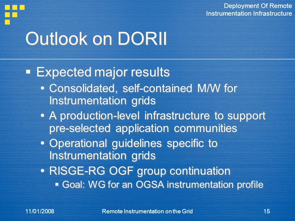11/01/2008Remote Instrumentation on the Grid15 Outlook on DORII  Expected major results  Consolidated, self-contained M/W for Instrumentation grids  A production-level infrastructure to support pre-selected application communities  Operational guidelines specific to Instrumentation grids  RISGE-RG OGF group continuation  Goal: WG for an OGSA instrumentation profile  Expected major results  Consolidated, self-contained M/W for Instrumentation grids  A production-level infrastructure to support pre-selected application communities  Operational guidelines specific to Instrumentation grids  RISGE-RG OGF group continuation  Goal: WG for an OGSA instrumentation profile Deployment Of Remote Instrumentation Infrastructure
