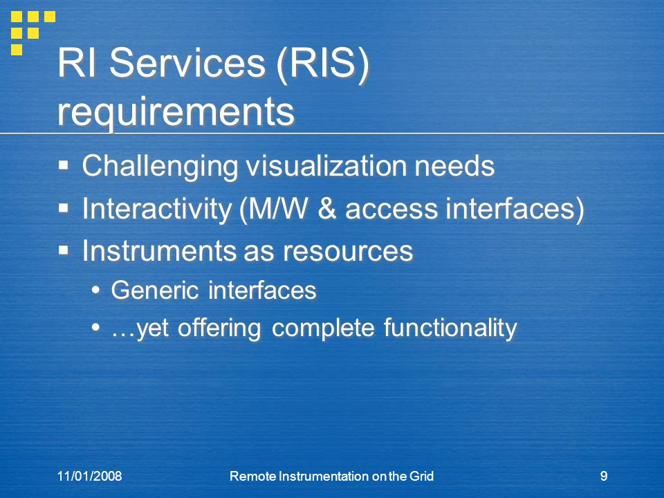 11/01/2008Remote Instrumentation on the Grid9 RI Services (RIS) requirements  Challenging visualization needs  Interactivity (M/W & access interfaces)  Instruments as resources  Generic interfaces  …yet offering complete functionality  Challenging visualization needs  Interactivity (M/W & access interfaces)  Instruments as resources  Generic interfaces  …yet offering complete functionality