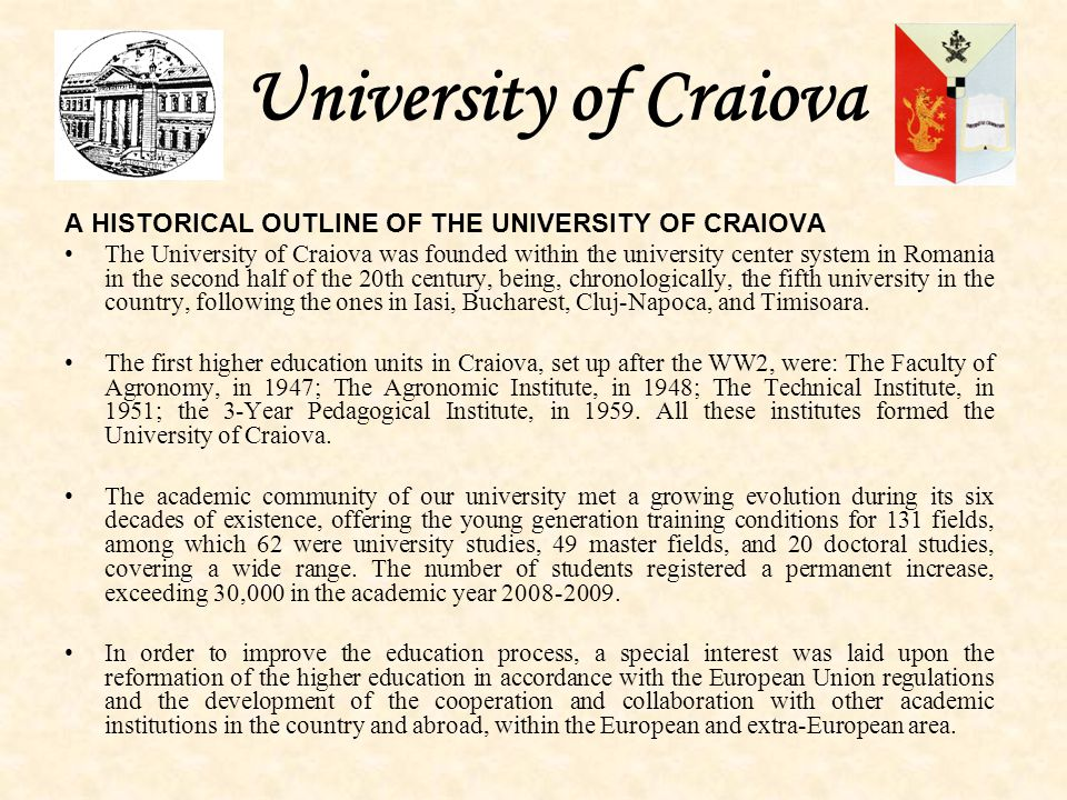 University of Craiova A HISTORICAL OUTLINE OF THE UNIVERSITY OF CRAIOVA The University of Craiova was founded within the university center system in Romania in the second half of the 20th century, being, chronologically, the fifth university in the country, following the ones in Iasi, Bucharest, Cluj-Napoca, and Timisoara.