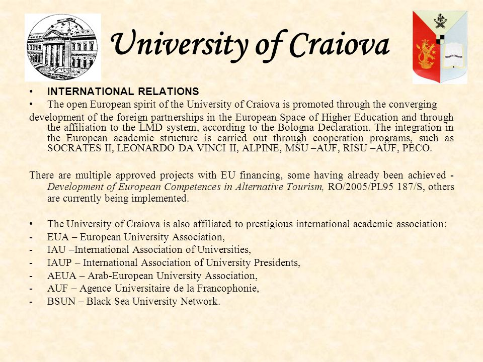University of Craiova INTERNATIONAL RELATIONS The open European spirit of the University of Craiova is promoted through the converging development of the foreign partnerships in the European Space of Higher Education and through the affiliation to the LMD system, according to the Bologna Declaration.