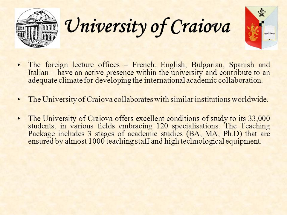 University of Craiova The foreign lecture offices – French, English, Bulgarian, Spanish and Italian – have an active presence within the university and contribute to an adequate climate for developing the international academic collaboration.