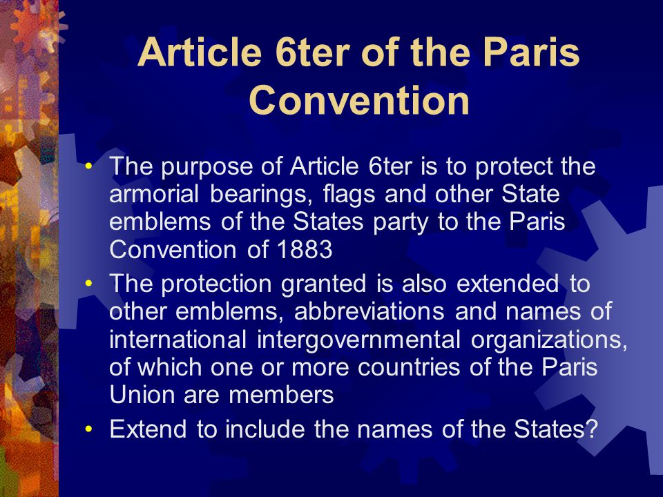 Article 6ter of the Paris Convention The purpose of Article 6ter is to protect the armorial bearings, flags and other State emblems of the States party to the Paris Convention of 1883 The protection granted is also extended to other emblems, abbreviations and names of international intergovernmental organizations, of which one or more countries of the Paris Union are members Extend to include the names of the States?
