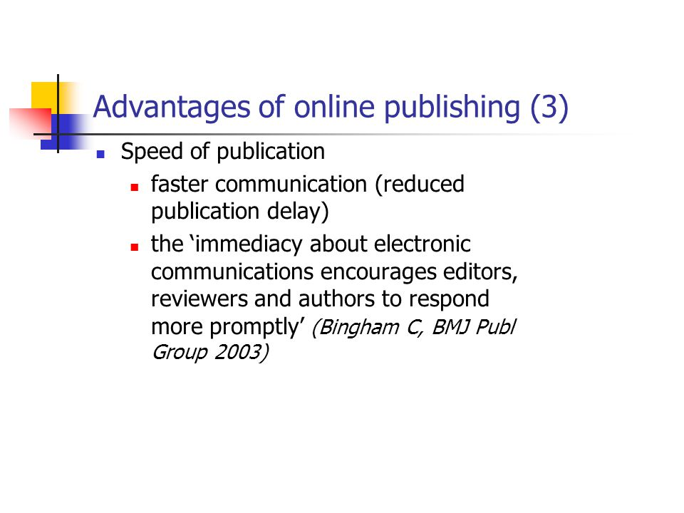 Advantages of online publishing (3) Speed of publication faster communication (reduced publication delay) the 'immediacy about electronic communications encourages editors, reviewers and authors to respond more promptly' (Bingham C, BMJ Publ Group 2003)