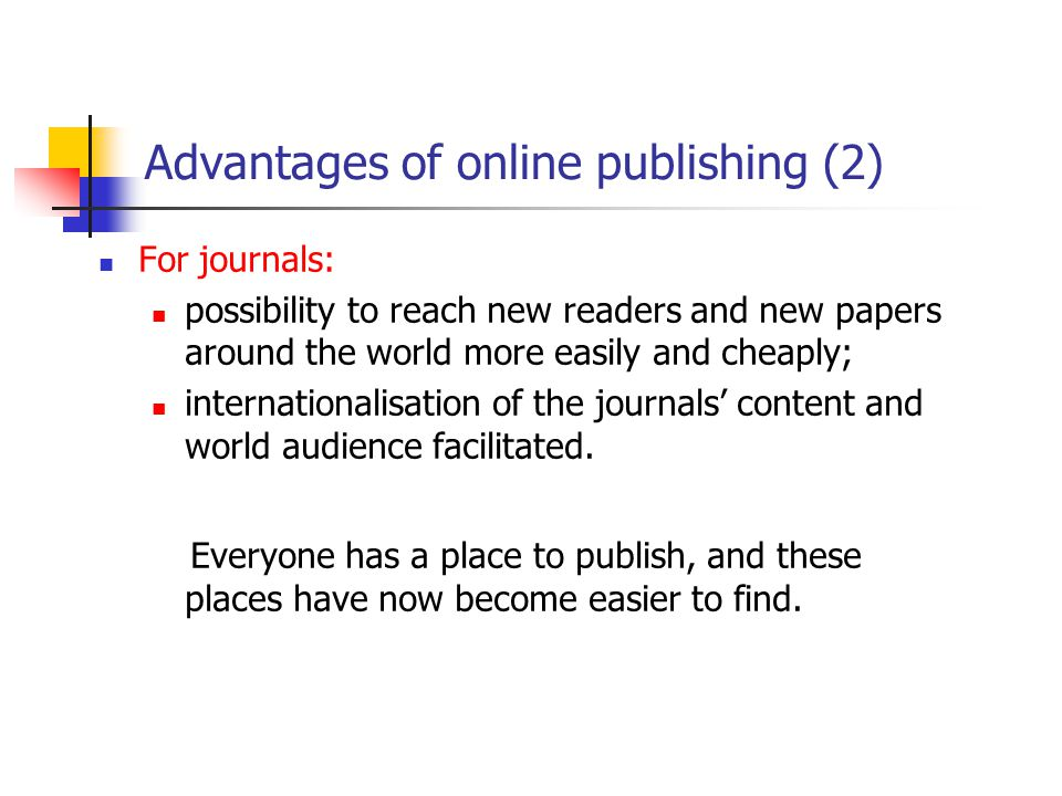 Advantages of online publishing (2) For journals: possibility to reach new readers and new papers around the world more easily and cheaply; internationalisation of the journals' content and world audience facilitated.