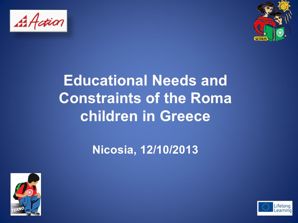 Educational Needs and Constraints of the Roma children in Greece Nicosia, 12/10/2013