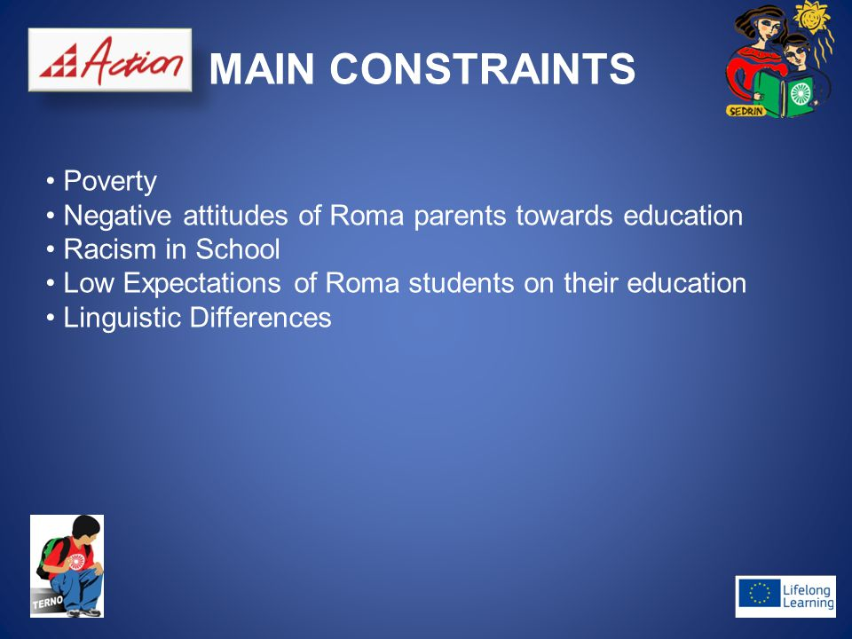 MAIN CONSTRAINTS Poverty Negative attitudes of Roma parents towards education Racism in School Low Expectations of Roma students on their education Linguistic Differences