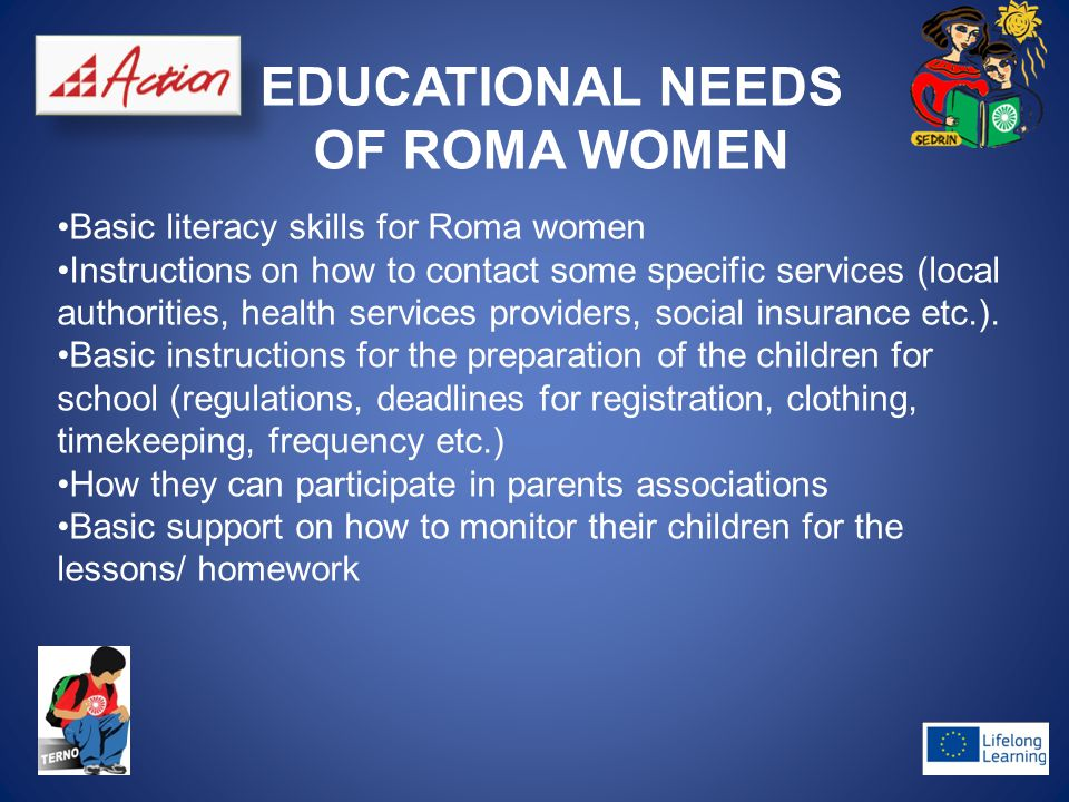 EDUCATIONAL NEEDS OF ROMA WOMEN Basic literacy skills for Roma women Instructions on how to contact some specific services (local authorities, health services providers, social insurance etc.).