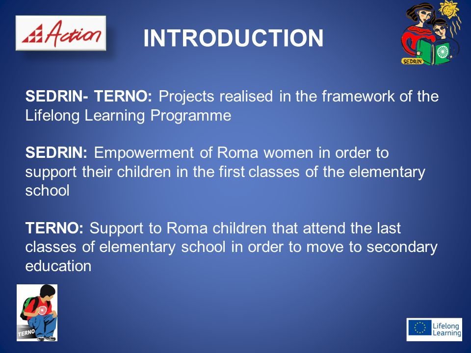 INTRODUCTION SEDRIN- TERNO: Projects realised in the framework of the Lifelong Learning Programme SEDRIN: Empowerment of Roma women in order to support their children in the first classes of the elementary school TERNO: Support to Roma children that attend the last classes of elementary school in order to move to secondary education