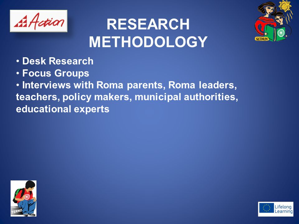 RESEARCH METHODOLOGY Desk Research Focus Groups Interviews with Roma parents, Roma leaders, teachers, policy makers, municipal authorities, educationa