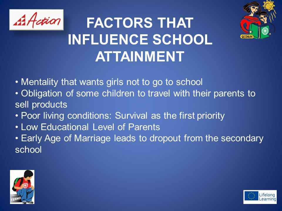 FACTORS THAT INFLUENCE SCHOOL ATTAINMENT Mentality that wants girls not to go to school Obligation of some children to travel with their parents to sell products Poor living conditions: Survival as the first priority Low Educational Level of Parents Early Age of Marriage leads to dropout from the secondary school