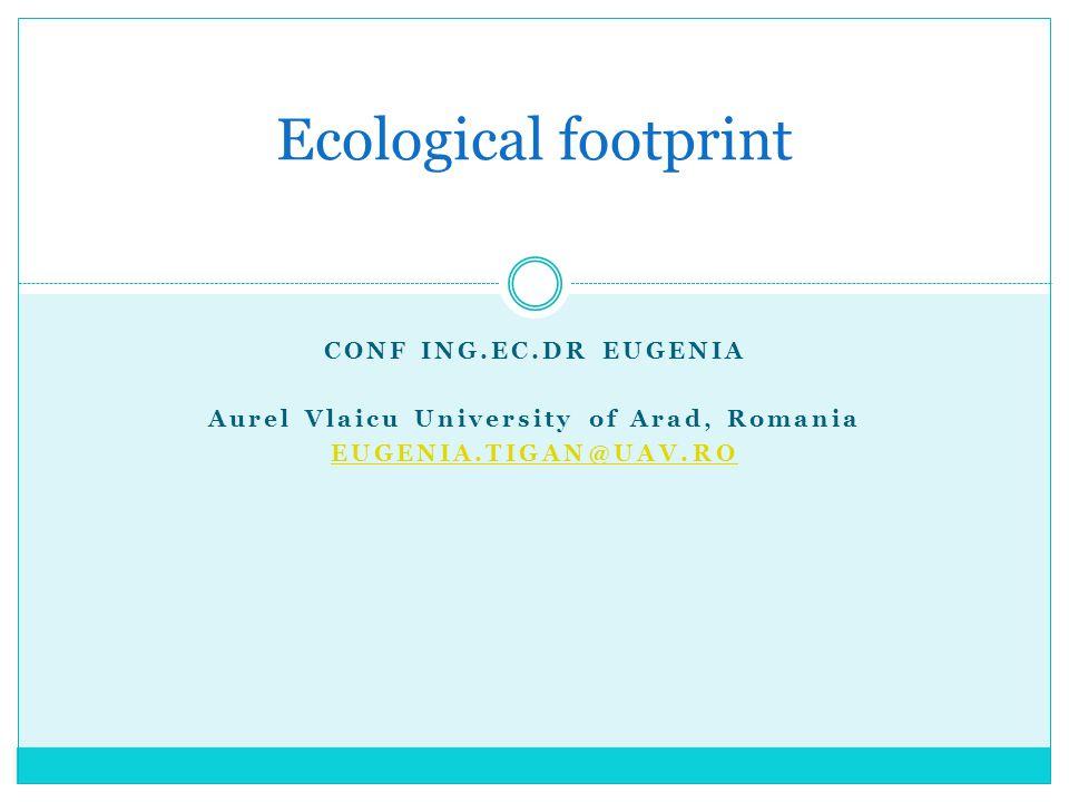 CONF ING.EC.DR EUGENIA Aurel Vlaicu University of Arad, Romania EUGENIA.TIGAN@UAV.RO Ecological footprint