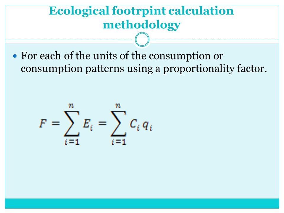 Ecological footrpint calculation methodology For each of the units of the consumption or consumption patterns using a proportionality factor.