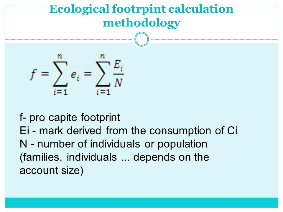 Ecological footrpint calculation methodology f- pro capite footprint Ei - mark derived from the consumption of Ci N - number of individuals or population (families, individuals...