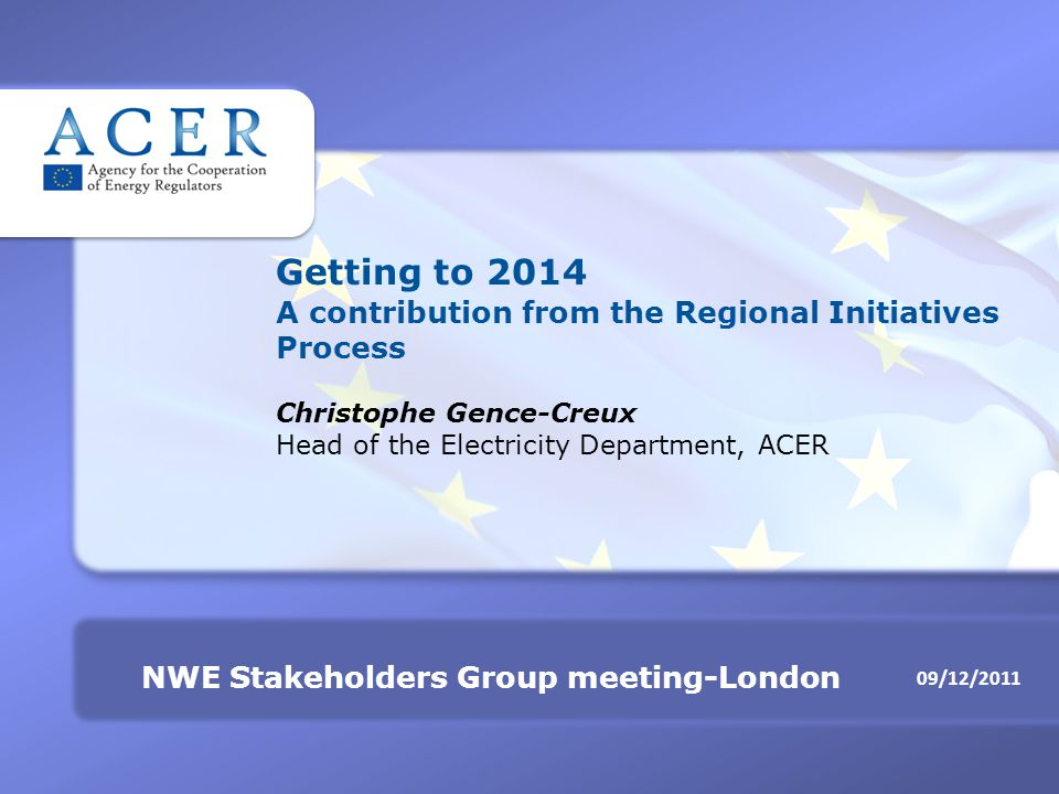 09/12/2011 NWE Stakeholders Group meeting-London Getting to 2014 A contribution from the Regional Initiatives Process Christophe Gence-Creux Head of the Electricity Department, ACER