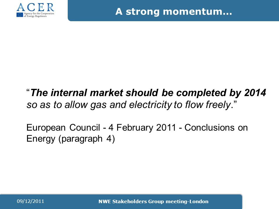 A strong momentum… The internal market should be completed by 2014 so as to allow gas and electricity to flow freely. European Council - 4 February 2011 - Conclusions on Energy (paragraph 4) 09/12/2011 NWE Stakeholders Group meeting-London
