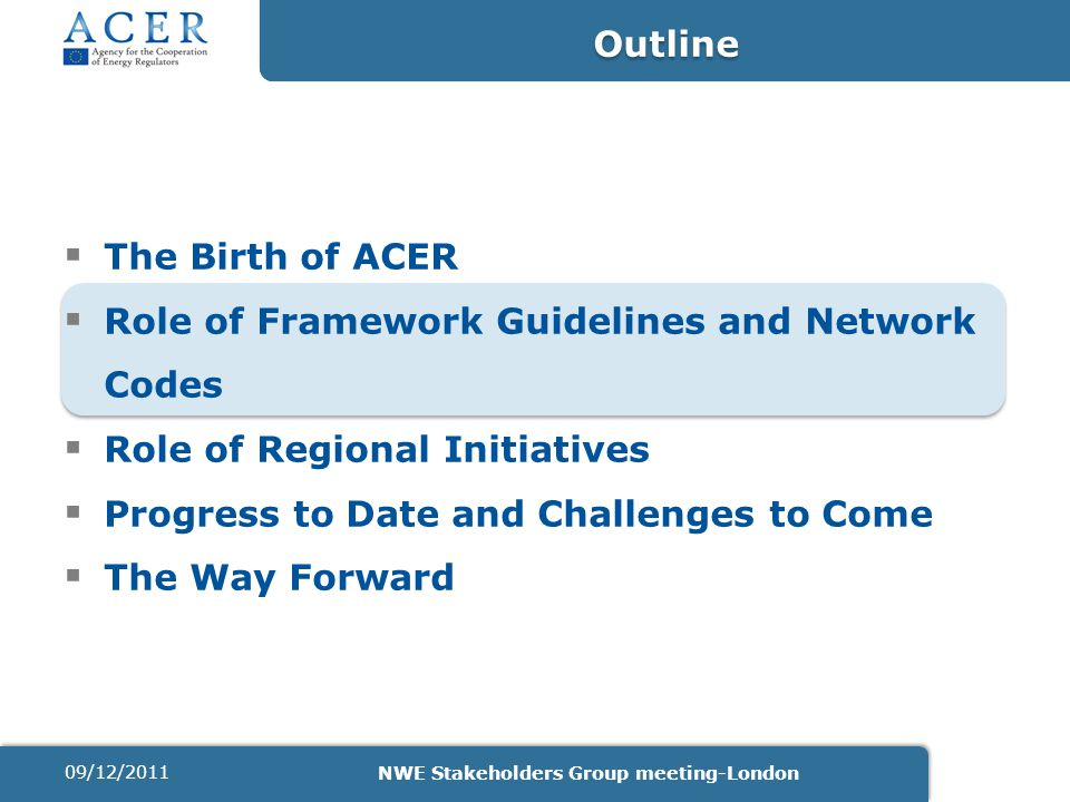  The Birth of ACER  Role of Framework Guidelines and Network Codes  Role of Regional Initiatives  Progress to Date and Challenges to Come  The Wa