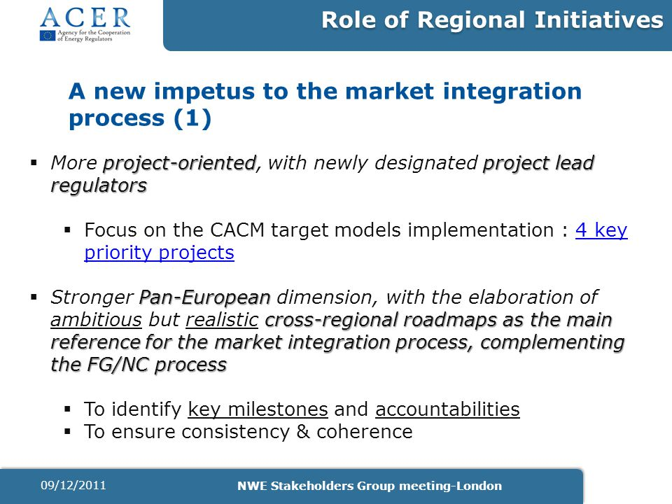 A new impetus to the market integration process (1) project-orientedproject lead regulators  More project-oriented, with newly designated project lead regulators  Focus on the CACM target models implementation : 4 key priority projects4 key priority projects Pan-European cross-regional roadmaps as the main reference for the market integration process, complementing the FG/NC process  Stronger Pan-European dimension, with the elaboration of ambitious but realistic cross-regional roadmaps as the main reference for the market integration process, complementing the FG/NC process  To identify key milestones and accountabilities  To ensure consistency & coherence Role of Regional Initiatives 09/12/2011 NWE Stakeholders Group meeting-London