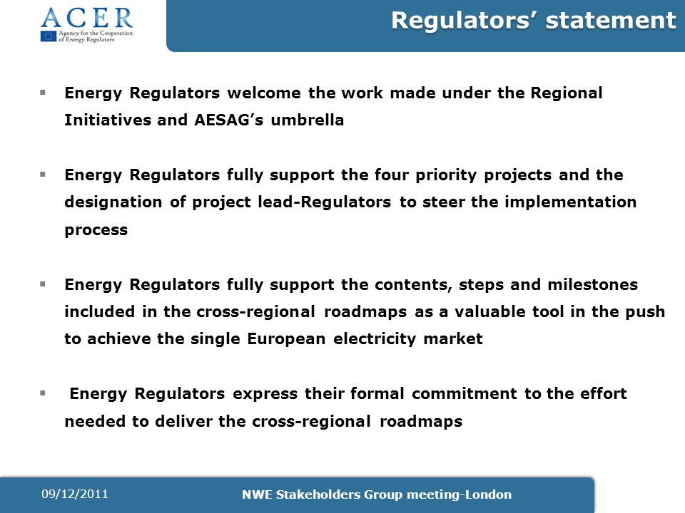 Regulators' statement  Energy Regulators welcome the work made under the Regional Initiatives and AESAG's umbrella  Energy Regulators fully support the four priority projects and the designation of project lead-Regulators to steer the implementation process  Energy Regulators fully support the contents, steps and milestones included in the cross-regional roadmaps as a valuable tool in the push to achieve the single European electricity market  Energy Regulators express their formal commitment to the effort needed to deliver the cross-regional roadmaps 09/12/2011 NWE Stakeholders Group meeting-London