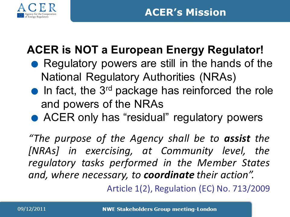 ACER's Mission The purpose of the Agency shall be to assist the [NRAs] in exercising, at Community level, the regulatory tasks performed in the Member States and, where necessary, to coordinate their action .