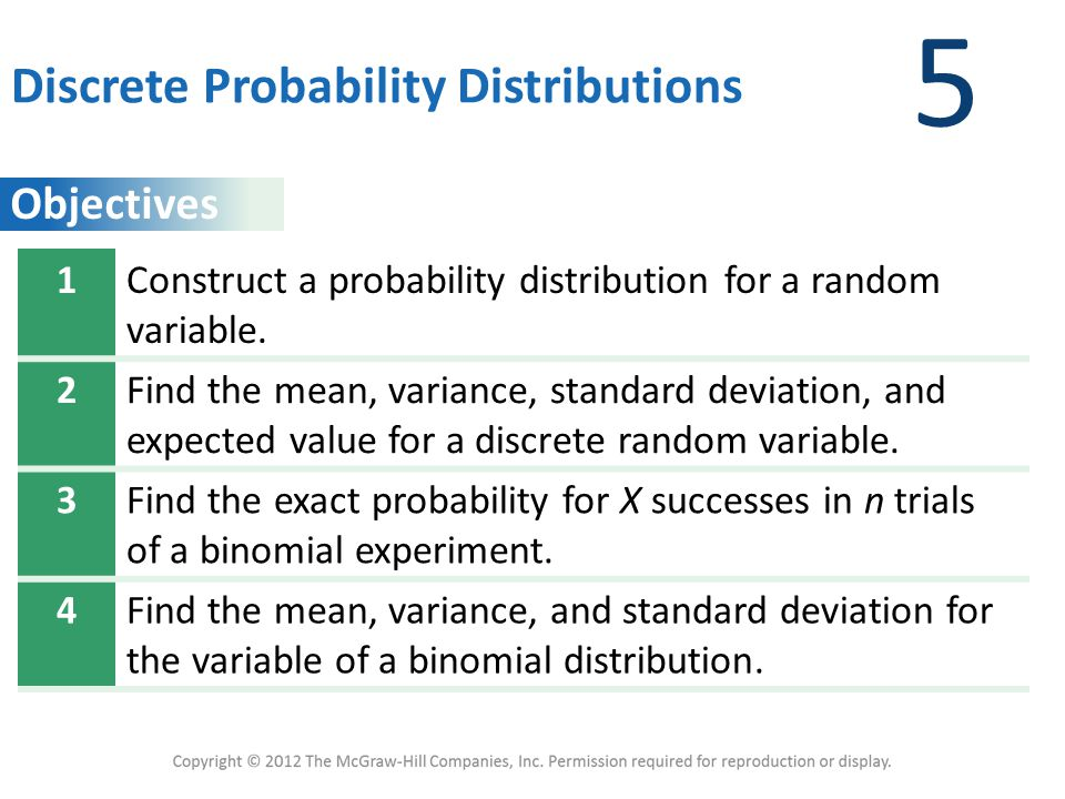 Objectives 5 Discrete Probability Distributions 1Construct a probability distribution for a random variable. 2Find the mean, variance, standard deviat