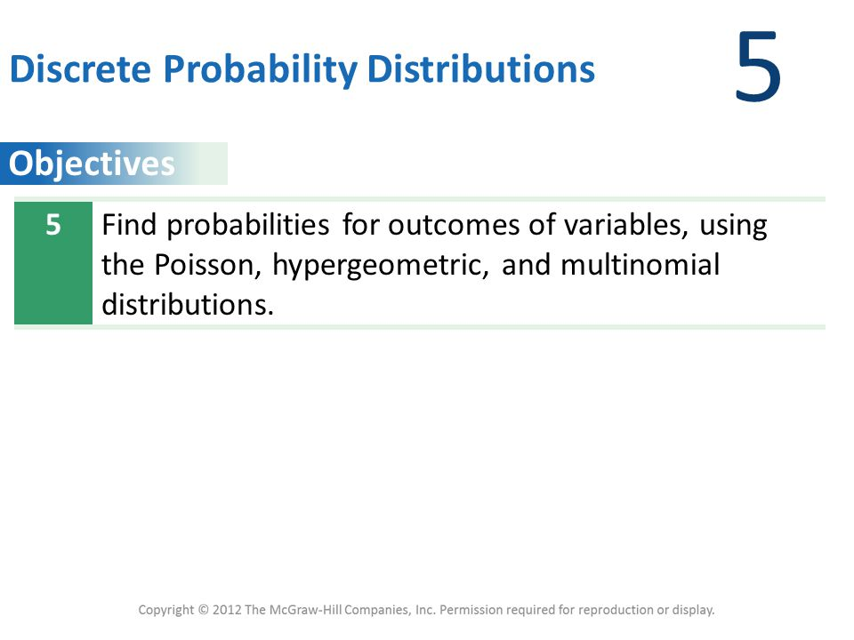 Objectives 5 Discrete Probability Distributions 5Find probabilities for outcomes of variables, using the Poisson, hypergeometric, and multinomial distributions.